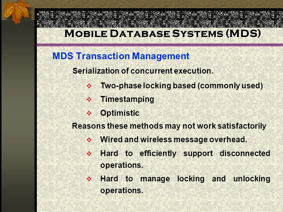Mobile Database Systems (MDS) MDS Transaction Management Serialization of concurrent execution. Two-phase locking based (commonly used) Timestamping O