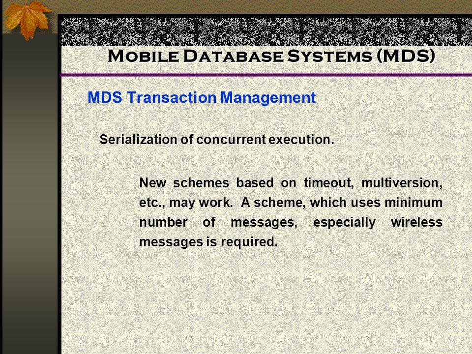 Mobile Database Systems (MDS) MDS Transaction Management New schemes based on timeout, multiversion, etc., may work. A scheme, which uses minimum numb