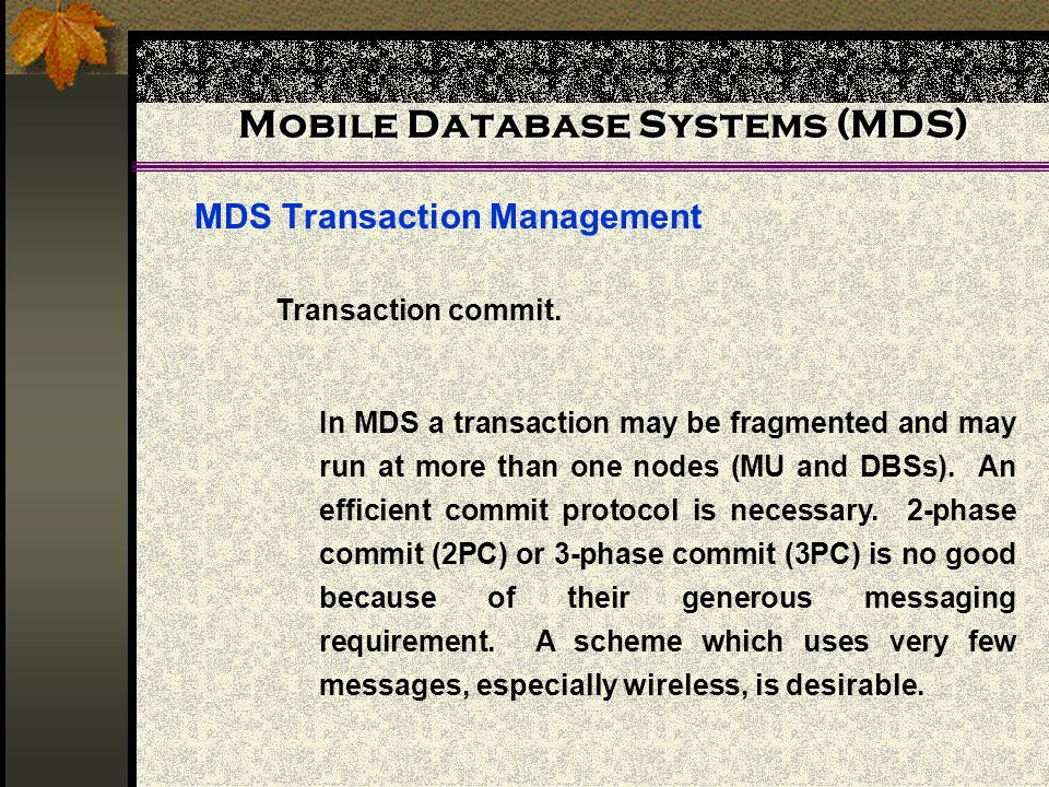 Mobile Database Systems (MDS) MDS Transaction Management In MDS a transaction may be fragmented and may run at more than one nodes (MU and DBSs). An e