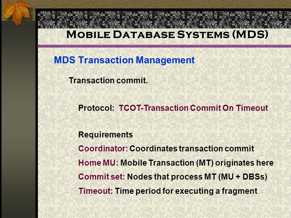 Mobile Database Systems (MDS) MDS Transaction Management Transaction commit. Protocol: TCOT-Transaction Commit On Timeout Requirements Coordinator: Co