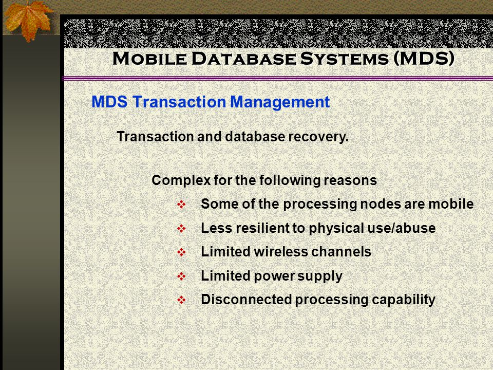 Mobile Database Systems (MDS) MDS Transaction Management Transaction and database recovery. Complex for the following reasons Some of the processing n