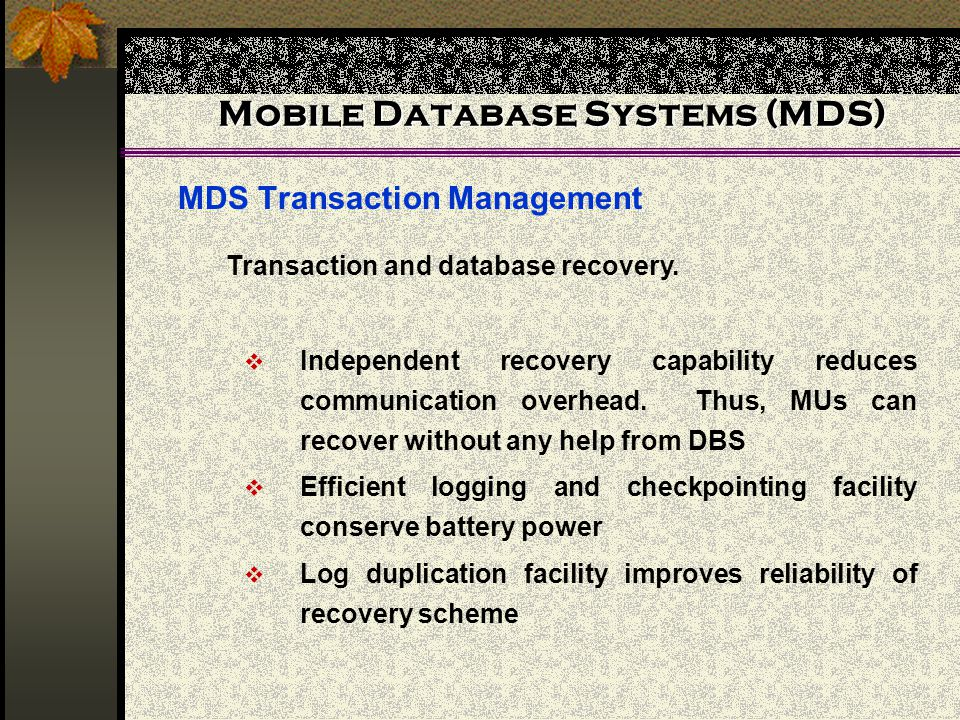 Mobile Database Systems (MDS) MDS Transaction Management Independent recovery capability reduces communication overhead. Thus, MUs can recover without