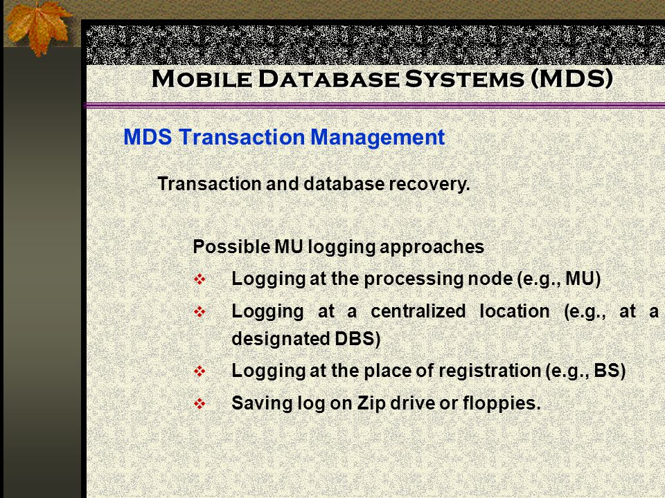 Mobile Database Systems (MDS) MDS Transaction Management Possible MU logging approaches Logging at the processing node (e.g., MU) Logging at a central