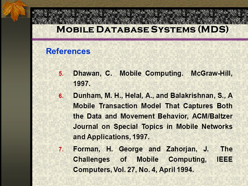 Mobile Database Systems (MDS) References 5. Dhawan, C. Mobile Computing. McGraw-Hill, 1997. 6. Dunham, M. H., Helal, A., and Balakrishnan, S., A Mobil