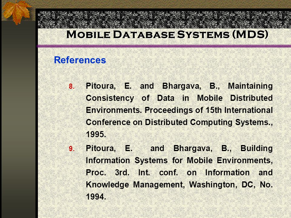 Mobile Database Systems (MDS) References 8. Pitoura, E. and Bhargava, B., Maintaining Consistency of Data in Mobile Distributed Environments. Proceedi