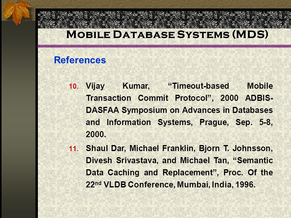 Mobile Database Systems (MDS) References 10. Vijay Kumar, Timeout-based Mobile Transaction Commit Protocol, 2000 ADBIS- DASFAA Symposium on Advances i