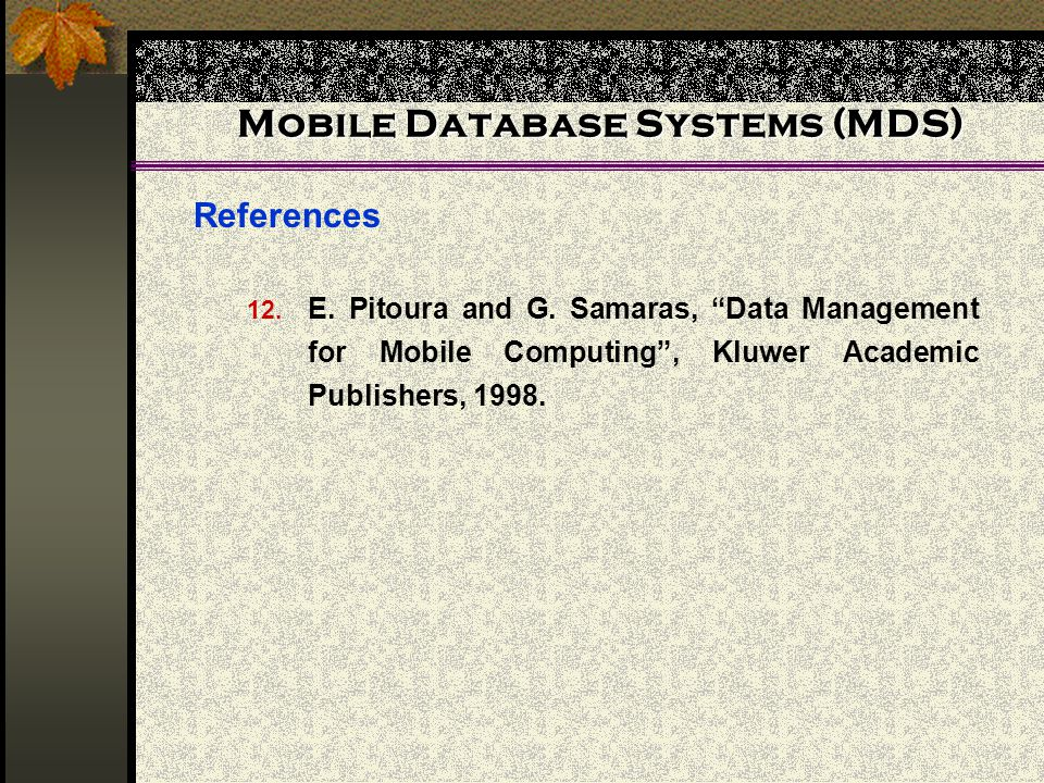 Mobile Database Systems (MDS) References 12. E. Pitoura and G. Samaras, Data Management for Mobile Computing, Kluwer Academic Publishers, 1998.