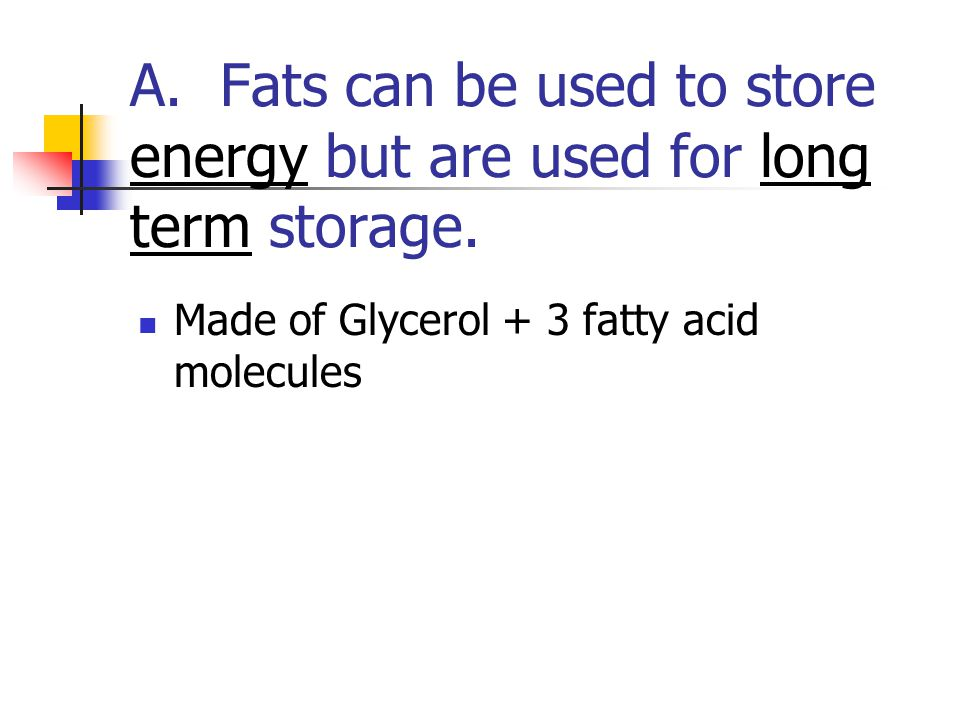 A. Fats can be used to store energy but are used for long term storage. Made of Glycerol + 3 fatty acid molecules