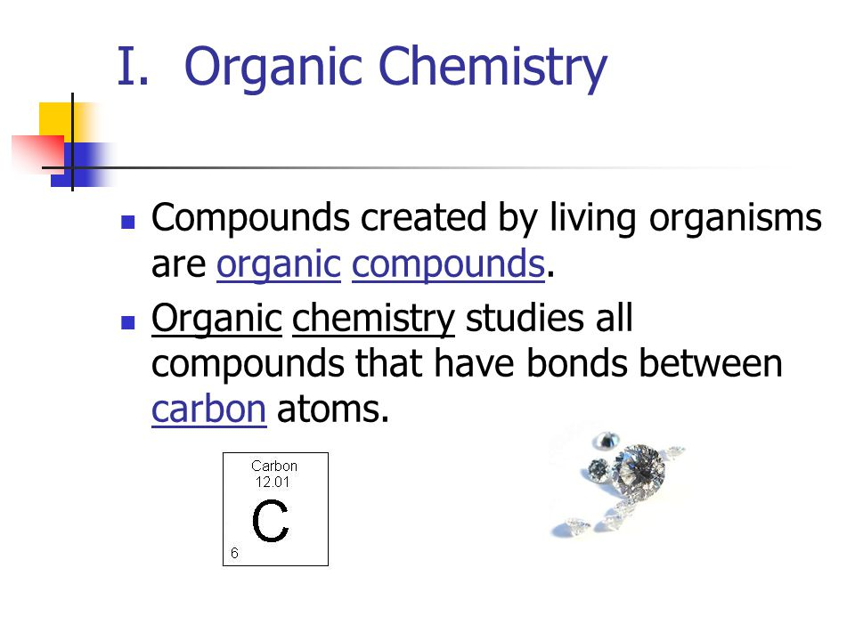 I. Organic Chemistry Compounds created by living organisms are organic compounds. Organic chemistry studies all compounds that have bonds between carb