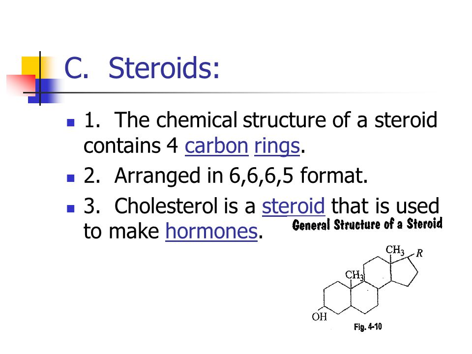 C. Steroids: 1. The chemical structure of a steroid contains 4 carbon rings. 2. Arranged in 6,6,6,5 format. 3. Cholesterol is a steroid that is used t