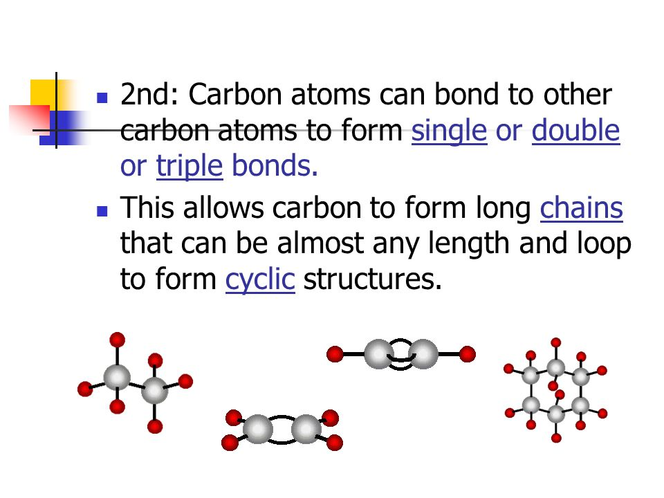 2nd: Carbon atoms can bond to other carbon atoms to form single or double or triple bonds. This allows carbon to form long chains that can be almost a