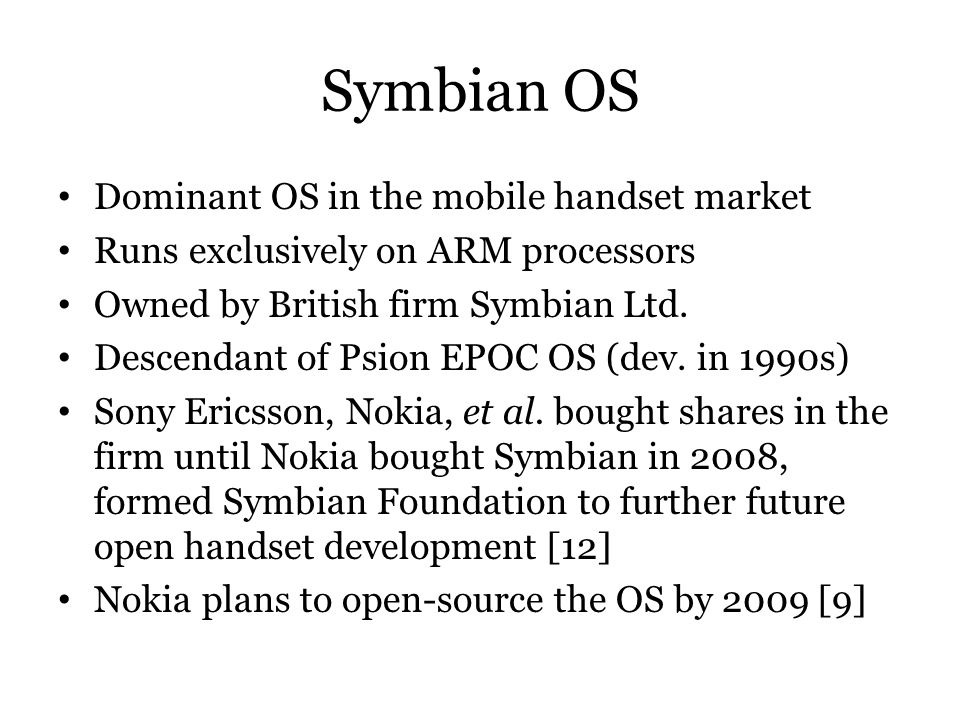 Symbian OS Dominant OS in the mobile handset market Runs exclusively on ARM processors Owned by British firm Symbian Ltd. Descendant of Psion EPOC OS