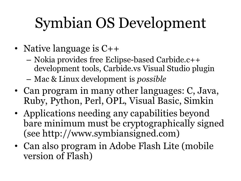 Symbian OS Development Native language is C++ – Nokia provides free Eclipse-based Carbide.c++ development tools, Carbide.vs Visual Studio plugin – Mac
