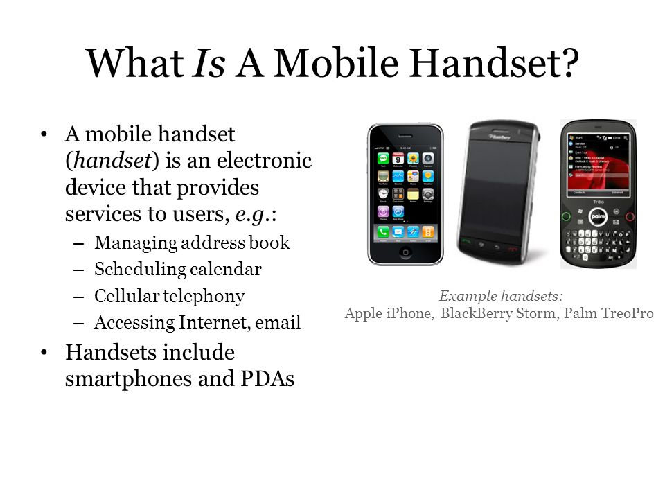What Is A Mobile Handset? A mobile handset (handset) is an electronic device that provides services to users, e.g.: – Managing address book – Scheduli