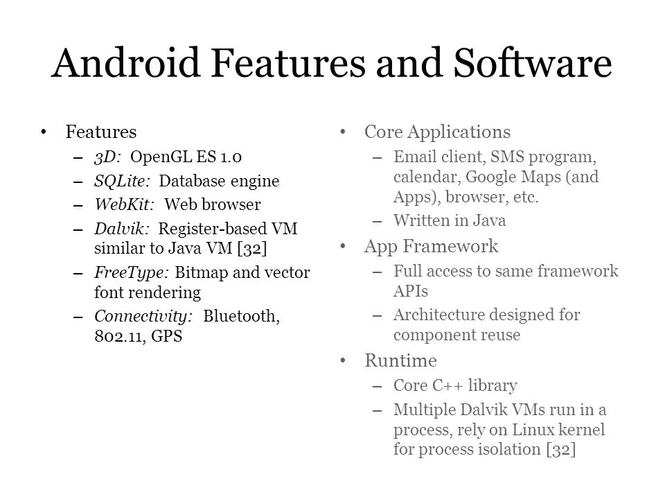 Android Features and Software Features – 3D: OpenGL ES 1.0 – SQLite: Database engine – WebKit: Web browser – Dalvik: Register-based VM similar to Java