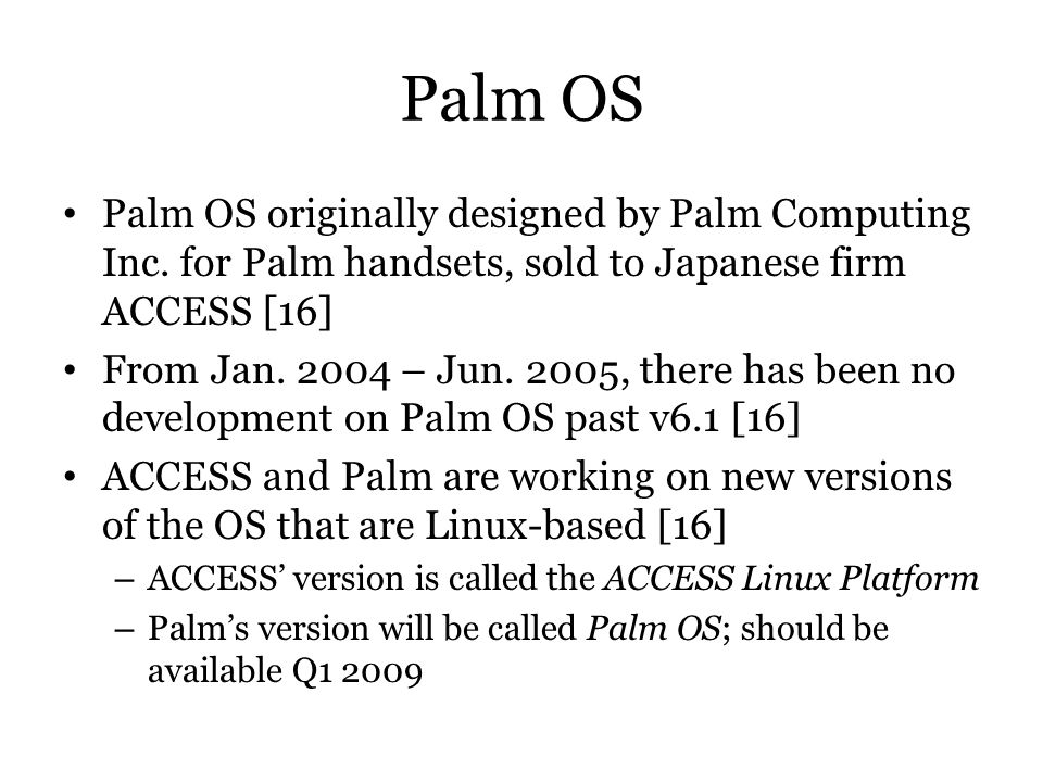 Palm OS Palm OS originally designed by Palm Computing Inc. for Palm handsets, sold to Japanese firm ACCESS [16] From Jan. 2004 – Jun. 2005, there has