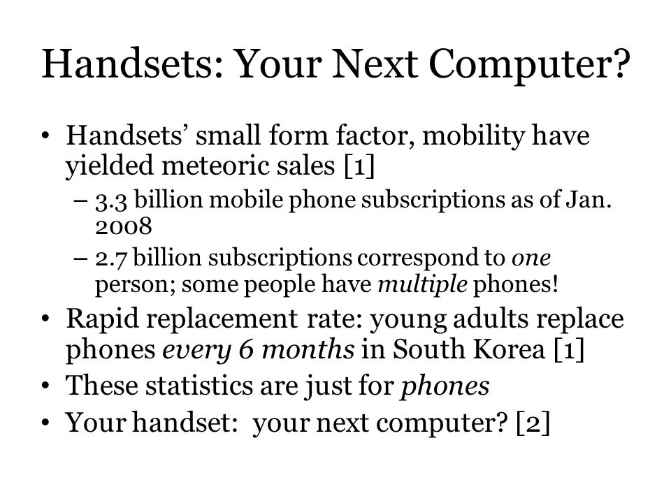 Handsets: Your Next Computer? Handsets small form factor, mobility have yielded meteoric sales [1] – 3.3 billion mobile phone subscriptions as of Jan.