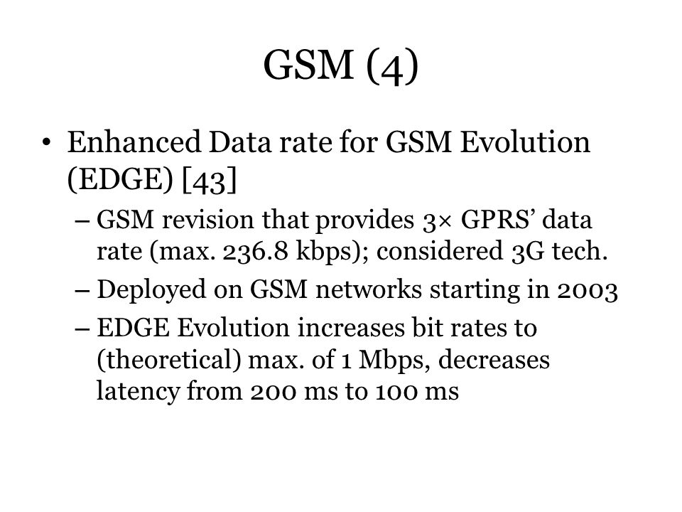 GSM (4) Enhanced Data rate for GSM Evolution (EDGE) [43] – GSM revision that provides 3× GPRS data rate (max. 236.8 kbps); considered 3G tech. – Deplo