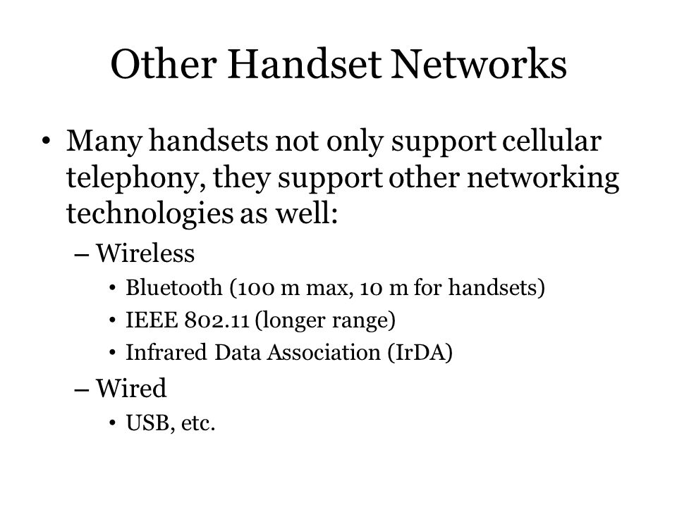 Other Handset Networks Many handsets not only support cellular telephony, they support other networking technologies as well: – Wireless Bluetooth (10