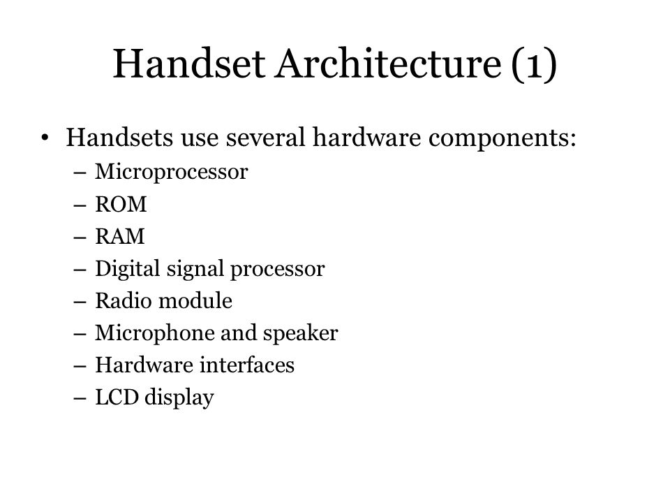 Handset Architecture (1) Handsets use several hardware components: – Microprocessor – ROM – RAM – Digital signal processor – Radio module – Microphone