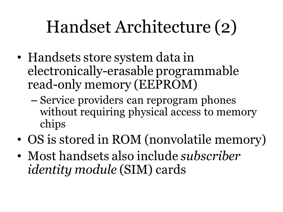 Handset Architecture (2) Handsets store system data in electronically-erasable programmable read-only memory (EEPROM) – Service providers can reprogra