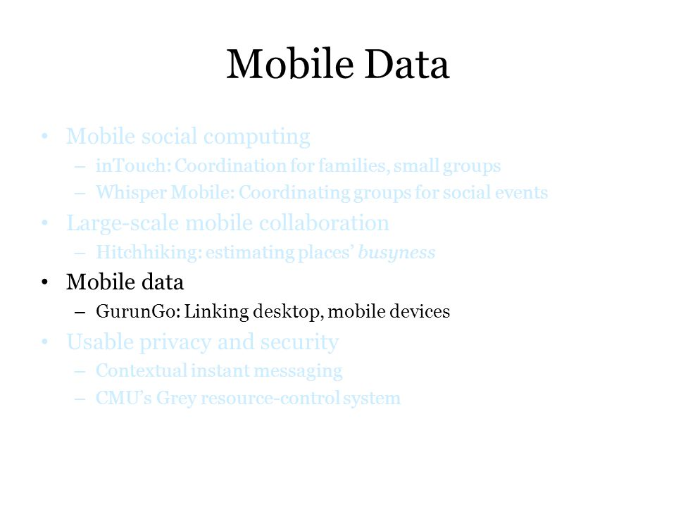 Mobile Data Mobile social computing – inTouch: Coordination for families, small groups – Whisper Mobile: Coordinating groups for social events Large-s
