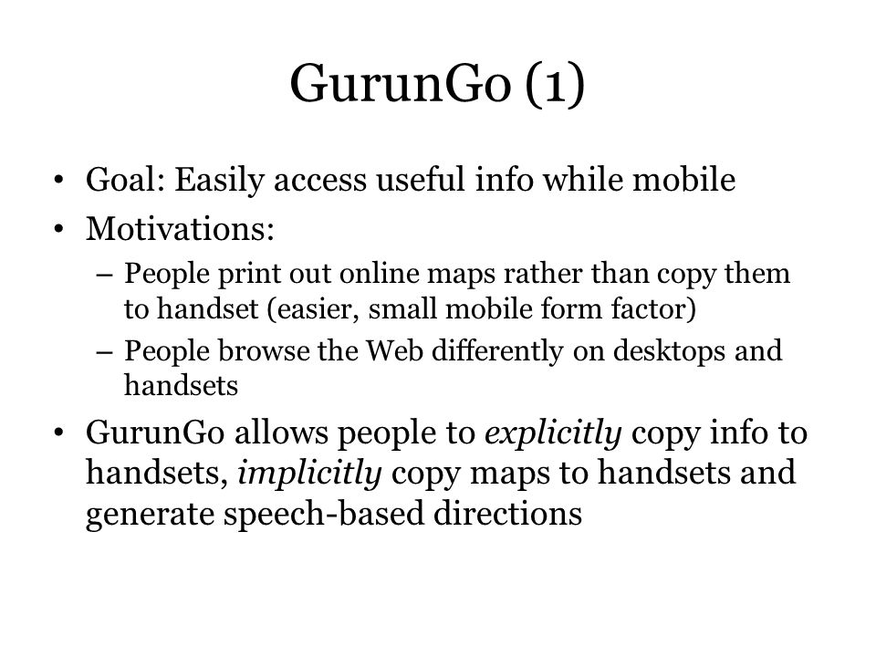 GurunGo (1) Goal: Easily access useful info while mobile Motivations: – People print out online maps rather than copy them to handset (easier, small m