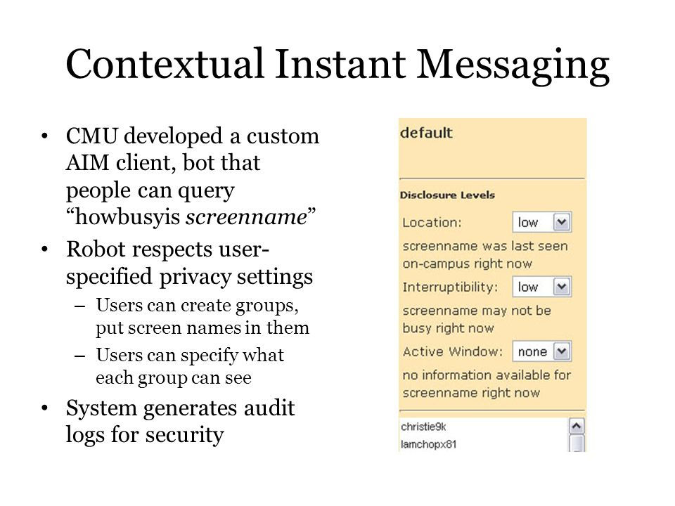 Contextual Instant Messaging CMU developed a custom AIM client, bot that people can query howbusyis screenname Robot respects user- specified privacy