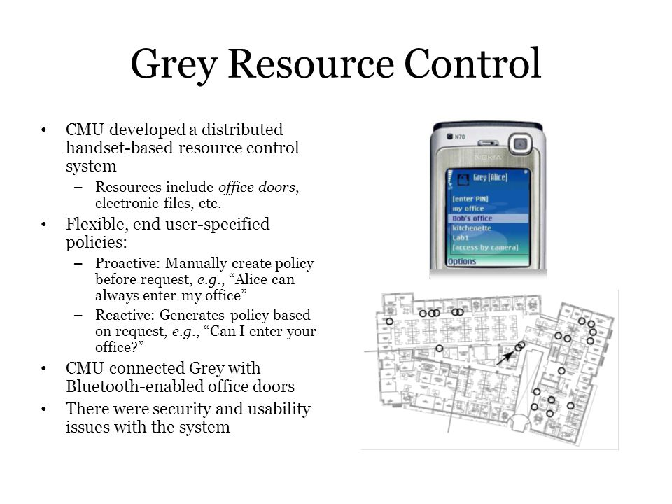 Grey Resource Control CMU developed a distributed handset-based resource control system – Resources include office doors, electronic files, etc. Flexi