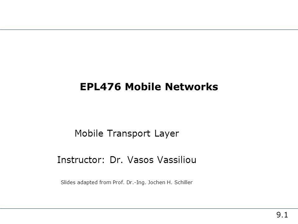 9.1 EPL476 Mobile Networks Mobile Transport Layer Instructor: Dr. Vasos Vassiliou Slides adapted from Prof. Dr.-Ing. Jochen H. Schiller