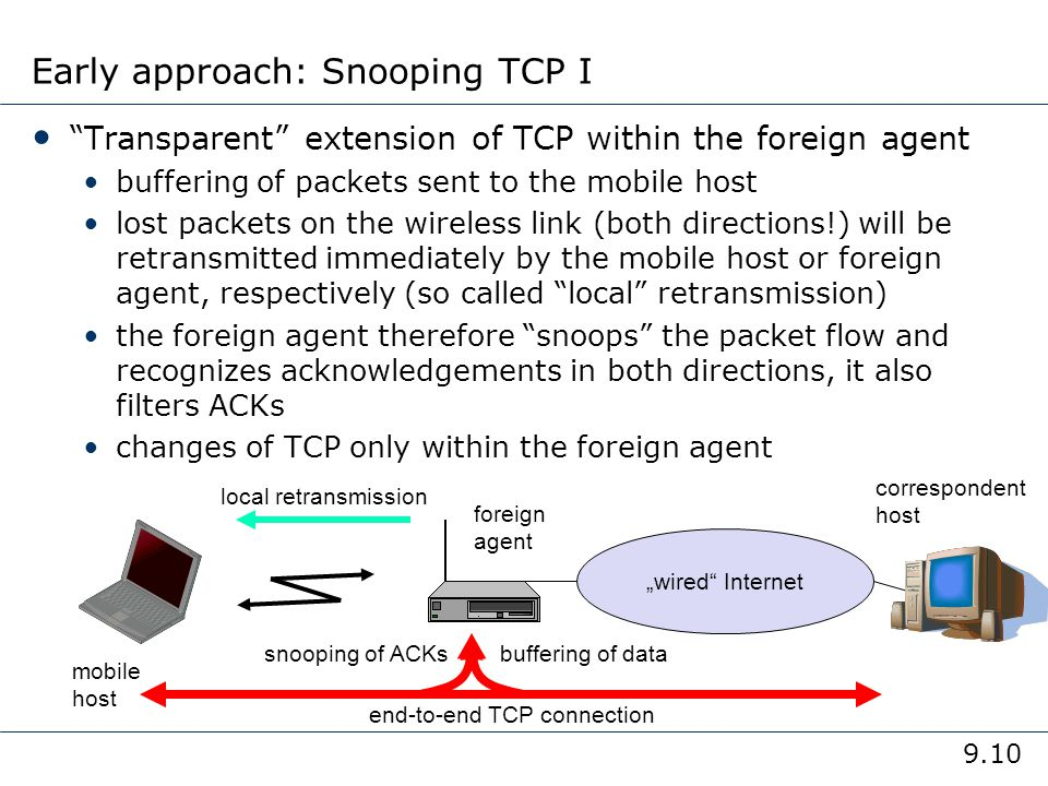 9.10 Early approach: Snooping TCP I Transparent extension of TCP within the foreign agent buffering of packets sent to the mobile host lost packets on