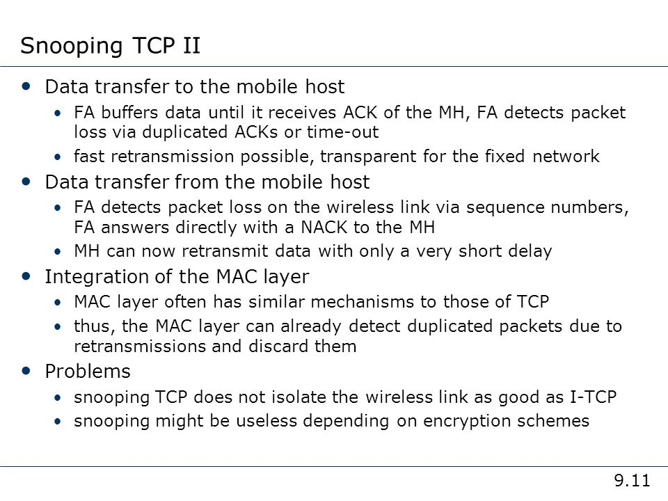 9.11 Snooping TCP II Data transfer to the mobile host FA buffers data until it receives ACK of the MH, FA detects packet loss via duplicated ACKs or t