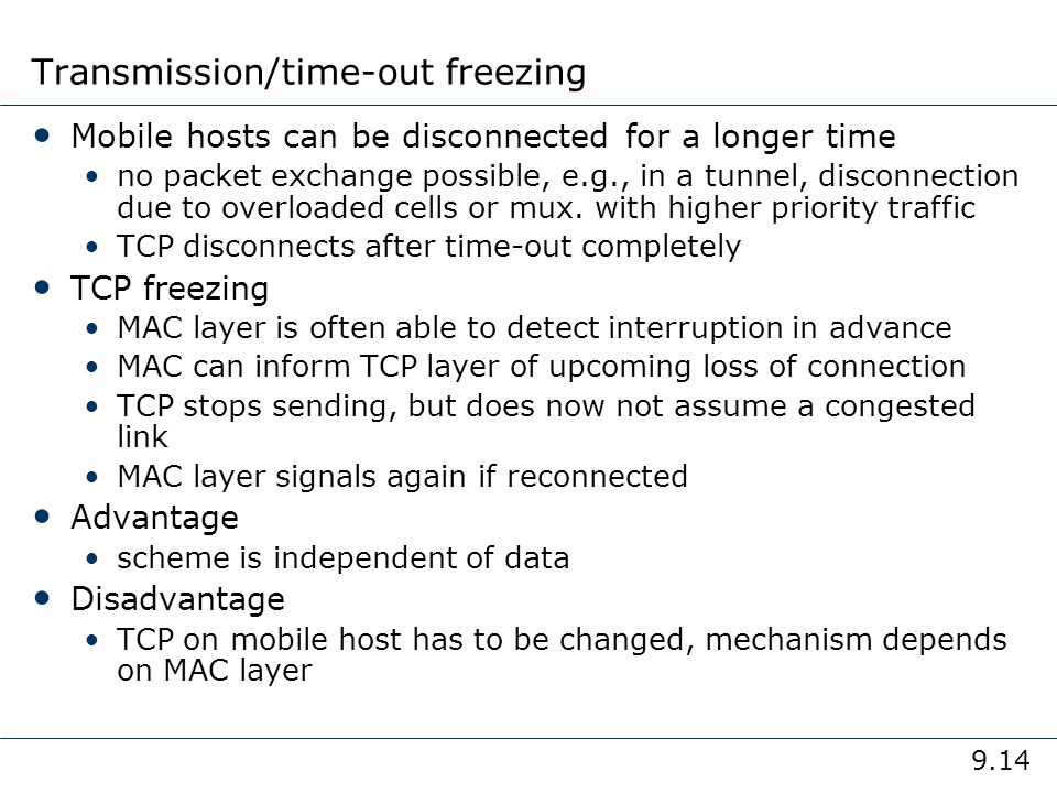9.14 Transmission/time-out freezing Mobile hosts can be disconnected for a longer time no packet exchange possible, e.g., in a tunnel, disconnection d