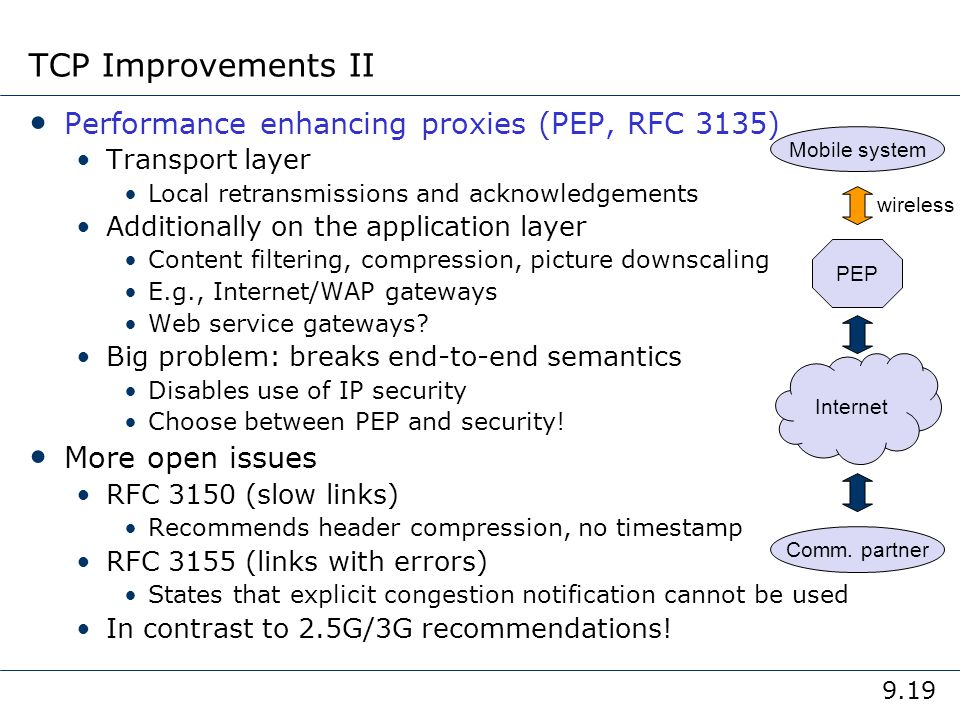 9.19 TCP Improvements II Performance enhancing proxies (PEP, RFC 3135) Transport layer Local retransmissions and acknowledgements Additionally on the