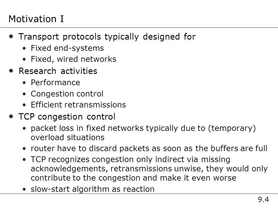 9.5 Motivation II TCP slow-start algorithm sender calculates a congestion window for a receiver start with a congestion window size equal to one segment exponential increase of the congestion window up to the congestion threshold, then linear increase missing acknowledgement causes the reduction of the congestion threshold to one half of the current congestion window congestion window starts again with one segment TCP fast retransmit/fast recovery TCP sends an acknowledgement only after receiving a packet if a sender receives several acknowledgements for the same packet, this is due to a gap in received packets at the receiver however, the receiver got all packets up to the gap and is actually receiving packets therefore, packet loss is not due to congestion, continue with current congestion window (do not use slow-start)