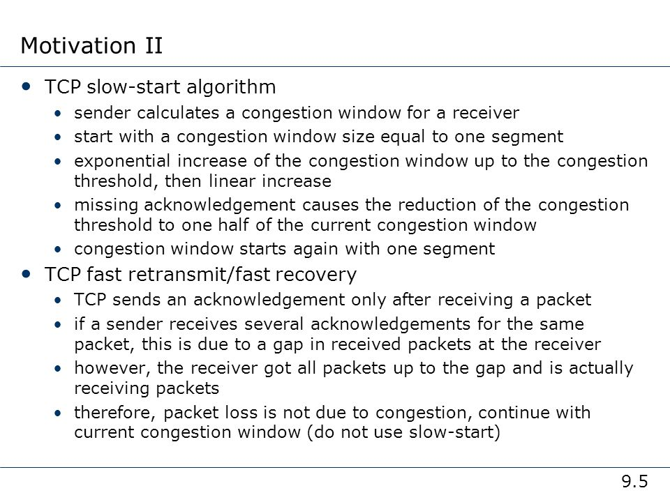 9.5 Motivation II TCP slow-start algorithm sender calculates a congestion window for a receiver start with a congestion window size equal to one segme