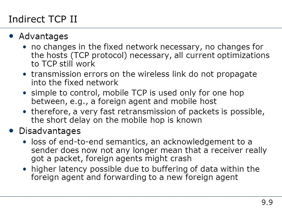 9.10 Early approach: Snooping TCP I Transparent extension of TCP within the foreign agent buffering of packets sent to the mobile host lost packets on the wireless link (both directions!) will be retransmitted immediately by the mobile host or foreign agent, respectively (so called local retransmission) the foreign agent therefore snoops the packet flow and recognizes acknowledgements in both directions, it also filters ACKs changes of TCP only within the foreign agent wired Internet buffering of data end-to-end TCP connection local retransmission correspondent host foreign agent mobile host snooping of ACKs