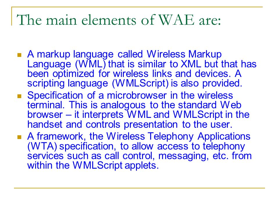 The main elements of WAE are: A markup language called Wireless Markup Language (WML) that is similar to XML but that has been optimized for wireless