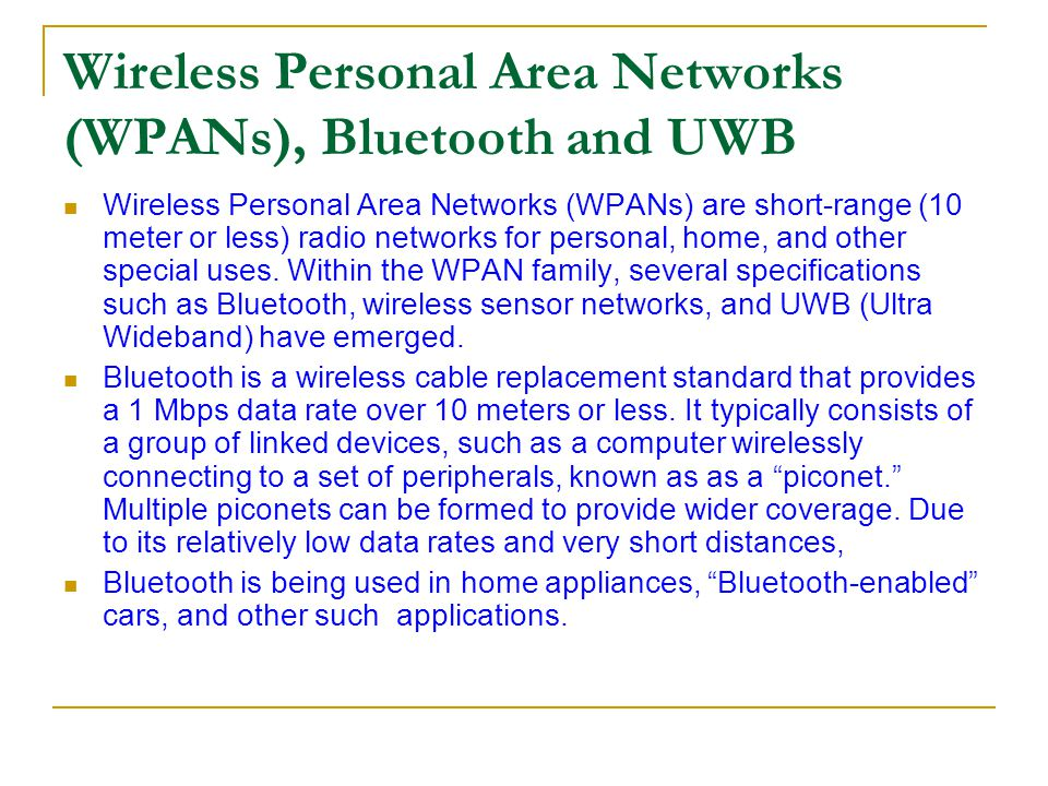 Wireless Personal Area Networks (WPANs), Bluetooth and UWB Wireless Personal Area Networks (WPANs) are short-range (10 meter or less) radio networks f