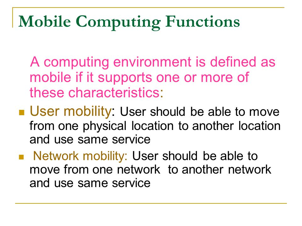 Mobile Computing Functions A computing environment is defined as mobile if it supports one or more of these characteristics: User mobility: User shoul