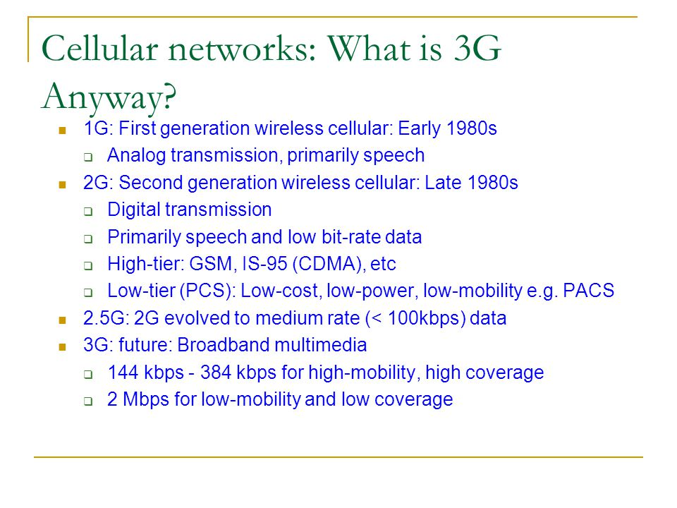Cellular networks: What is 3G Anyway? 1G: First generation wireless cellular: Early 1980s Analog transmission, primarily speech 2G: Second generation