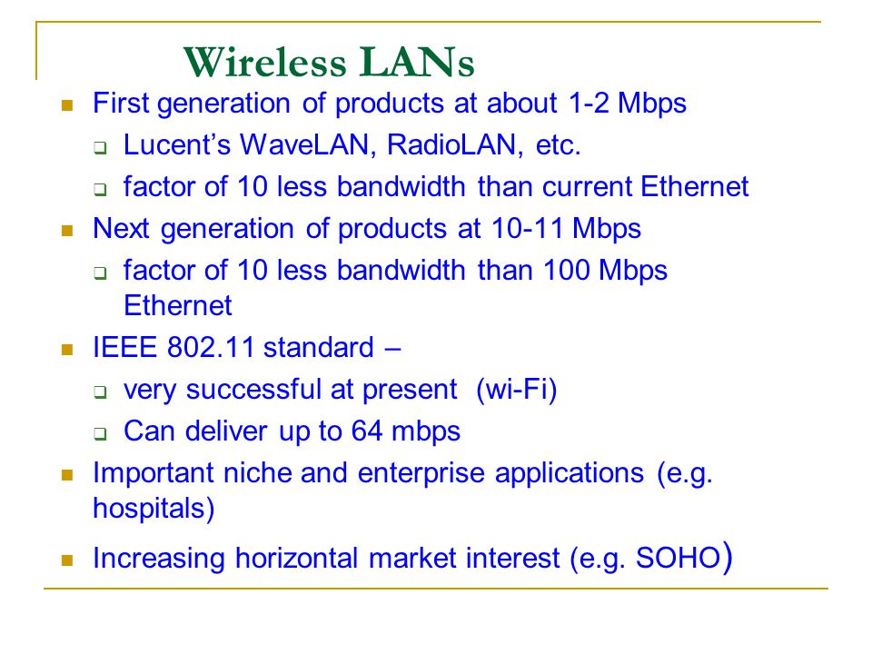 Wireless LANs First generation of products at about 1-2 Mbps Lucents WaveLAN, RadioLAN, etc. factor of 10 less bandwidth than current Ethernet Next ge