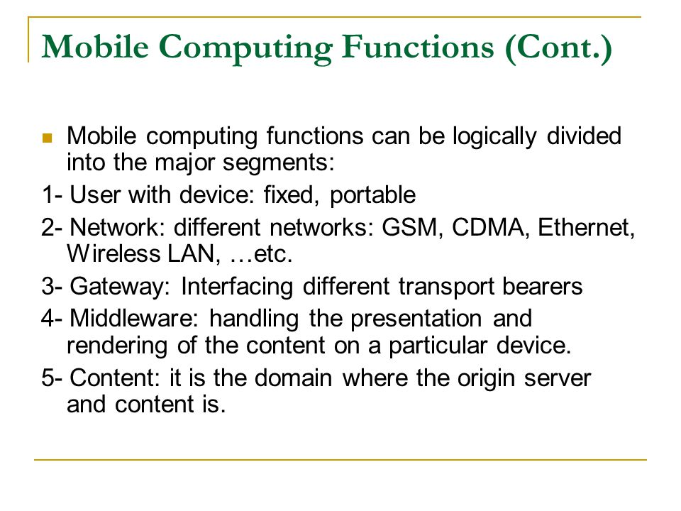 Mobile Computing Functions (Cont.) Mobile computing functions can be logically divided into the major segments: 1- User with device: fixed, portable 2