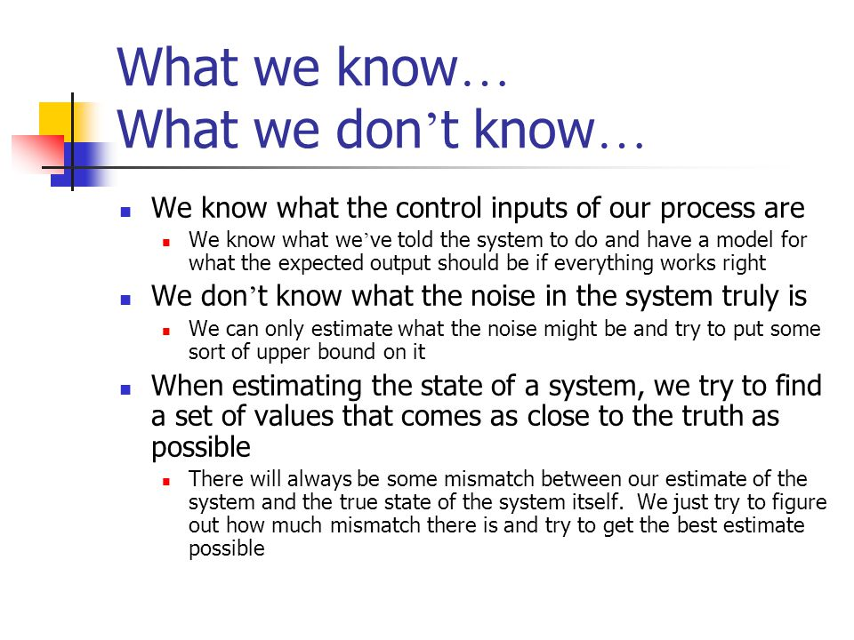 What we know … What we don t know … We know what the control inputs of our process are We know what we ve told the system to do and have a model for w