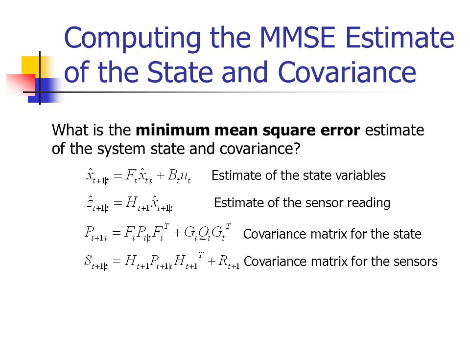 Computing the MMSE Estimate of the State and Covariance What is the minimum mean square error estimate of the system state and covariance? Estimate of