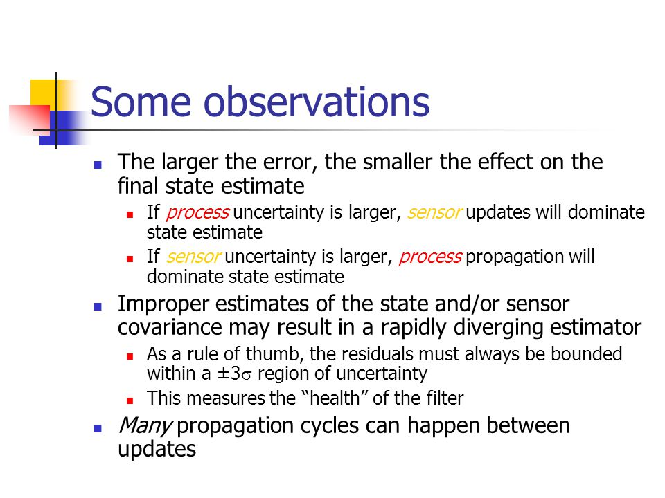 Some observations The larger the error, the smaller the effect on the final state estimate If process uncertainty is larger, sensor updates will domin