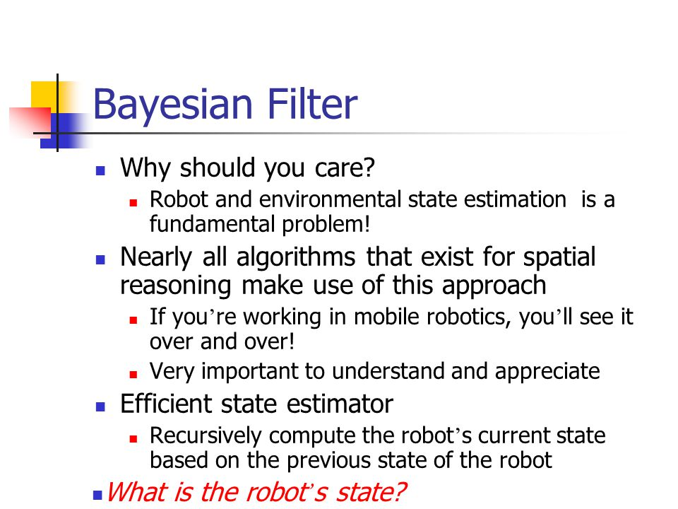 Bayesian Filter Estimate state x from data d What is the probability of the robot being at x.