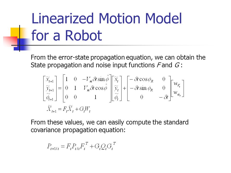 Linearized Motion Model for a Robot From the error-state propagation equation, we can obtain the State propagation and noise input functions F and G :