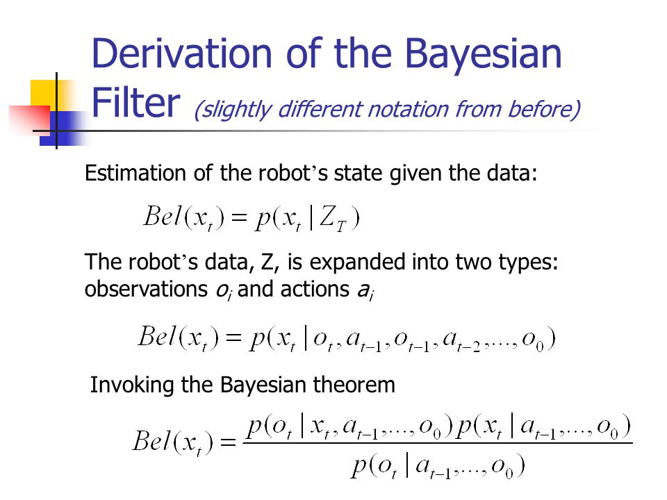 Derivation of the Bayesian Filter Denominator is constant relative to x t First-order Markov assumption shortens first term: Expanding the last term (theorem of total probability):