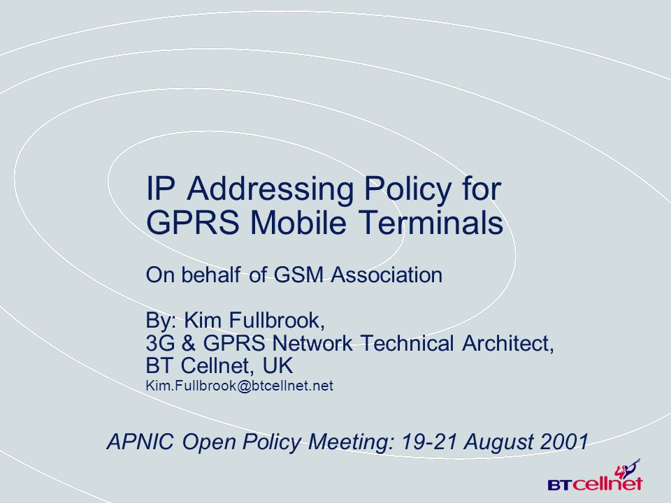 APNIC Open Policy Meeting: 19-21 August 2001 IP Addressing Policy for GPRS Mobile Terminals On behalf of GSM Association By: Kim Fullbrook, 3G & GPRS